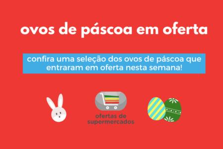 Ovos de Páscoa em Oferta – Páscoa 2020: confira e aproveite